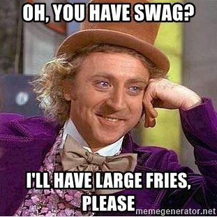 Willy Wonka - oh, you have swag? i'll have large fries, please