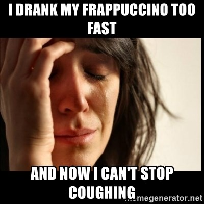 First World Problems - i drank my frappuccino too fast and now i can't stop coughing