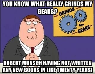 Grinds My Gears - You know what really grinds my gears? Robert munsch having not written any new books in like twenty years!