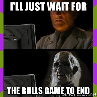 ill just wait here - I'll just wait for The bulls game to end