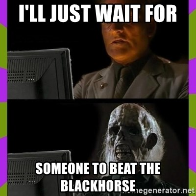 ill just wait here - I'll just wait for  Someone to beat the Blackhorse