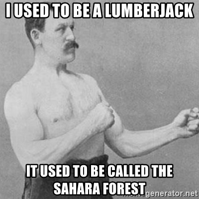 overly manly man - I used to be a lumberjack It used to be called the Sahara Forest