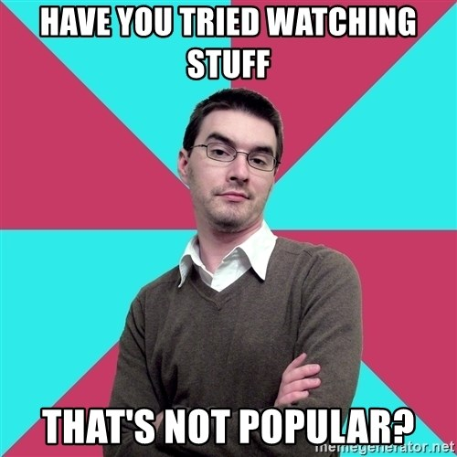 Privilege Denying Dude - Have you tried watching stuff that's not popular?