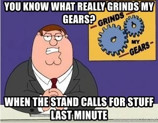 Grinds My Gears Peter Griffin - YOU KNOW WHAT REALLY GRINDS MY GEARS? WHEN THE STAND CALLS FOR STUFF LAST MINUTE