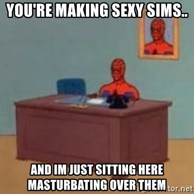 and im just sitting here masterbating - YOU'RE MAKING SEXY SIMS.. AND IM JUST SITTING HERE MASTURBATING OVER THEM