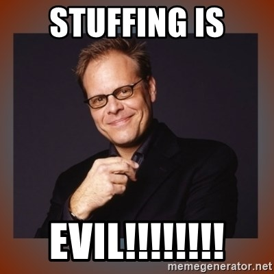 alton brown - stuffing is EVIL!!!!!!!!