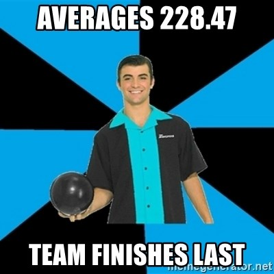 Annoying Bowler Guy  - Averages 228.47 Team finishes last