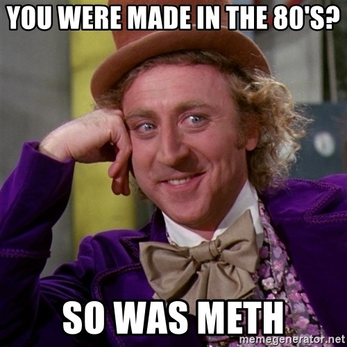 Willy Wonka - you were made in the 80's? so was meth