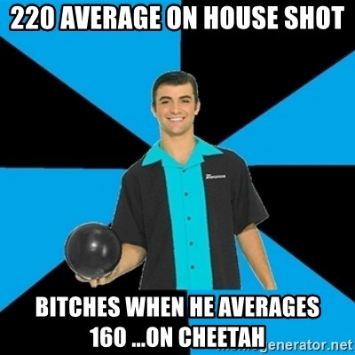 Annoying Bowler Guy  - 220 average on house shot Bitches when he averAges 160 ...on cheetah