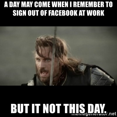 But it is not this Day ARAGORN - A day may come when i remember to sign out of facebook at work but it not this day.