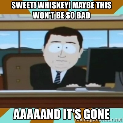 And it's gone - sweet! whiskey! maybe this won't be so bad aaaaand it's gone