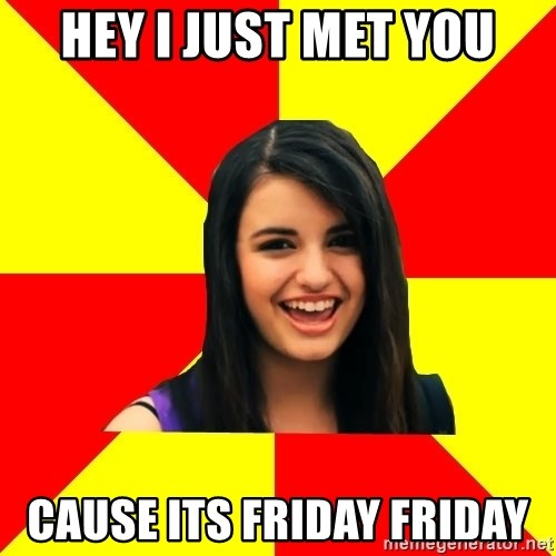Rebecca Black Meme - HEY I JUST MET YOU CAUSE ITS FRIDAY FRIDAY
