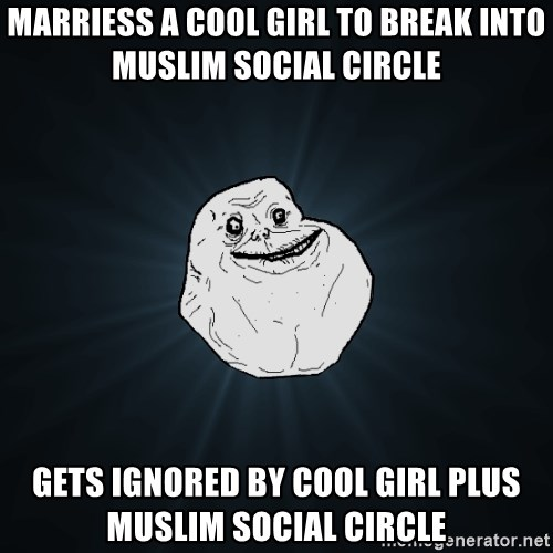 Forever Alone - Marriess a cool girl to break into muslim social circle Gets ignored by cool girl plus muslim social circle