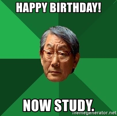 High Expectations Asian Father - Happy Birthday! NOW STUDY.