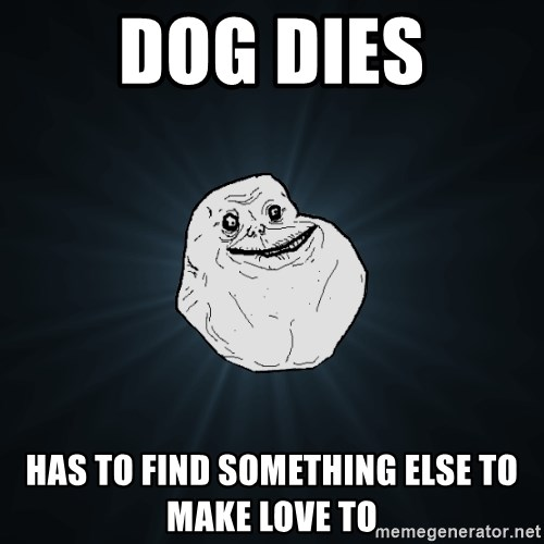 Forever Alone - dog dies has to find something else to make love to