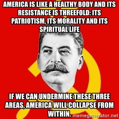 Stalin Says - America is like a healthy body and its resistance is threefold: its patriotism, its morality and its spiritual life If we can undermine these three areas, America will collapse from within.