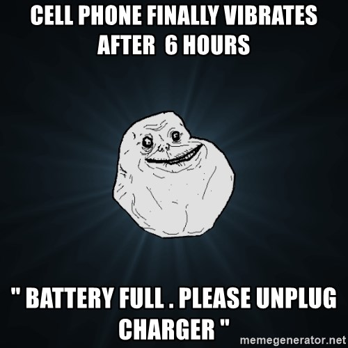"Forever Alone - cELL PHONE FINALLY VIBRATES AFTER  6 HOURS "" BATTERY FULL . PLEASE UNPLUG CHARGER """