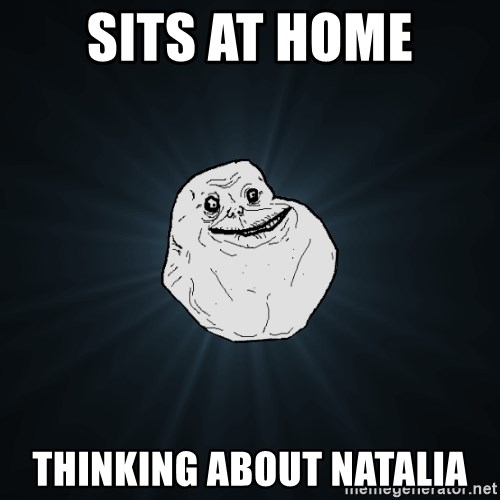Forever Alone - sits at home thinking about natalia