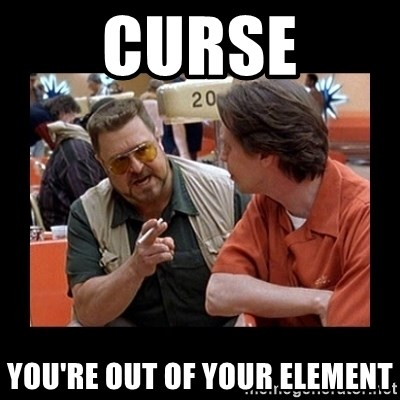 walter sobchak - CurSE YOU'RE OUT OF youR ELEment