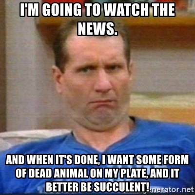 Al Bundy - I'm going to watch the news. And when it's done, I want some form of dead animal on my plate, and it better be succulent!