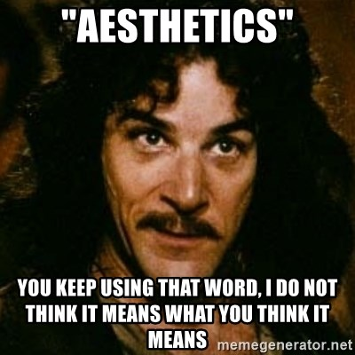 "You keep using that word, I don't think it means what you think it means - ""AESTHETICS"" YOU KEEP USING THAT WORD, I DO NOT THINK IT MEANS WHAT YOU THINK IT MEANS"