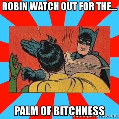 Batman Bitchslap - ROBIN WATCH OUT FOR THE... PALM OF BITCHNESS