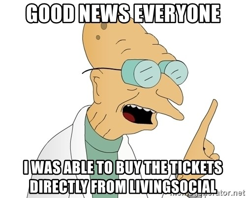 Good News Everyone - good news everyone i was able to buy the tickets directly from livingsocial