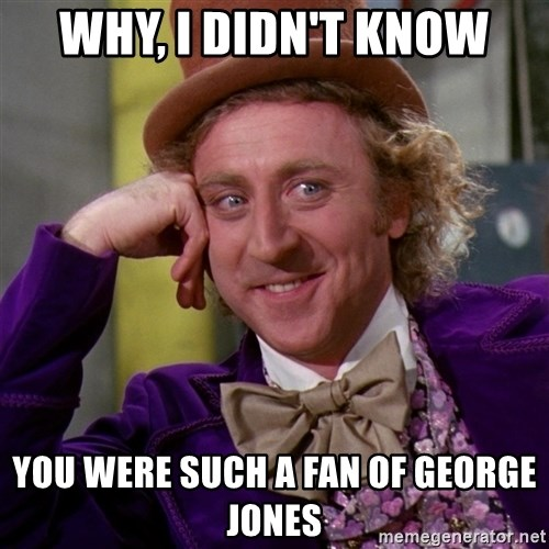 Willy Wonka - Why, I didn't know you were such a fan of george jones