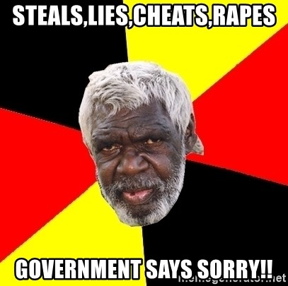 Aboriginal - STEALS,LIES,CHEATS,RAPES GOVERNMENT SAYS SORRY!!