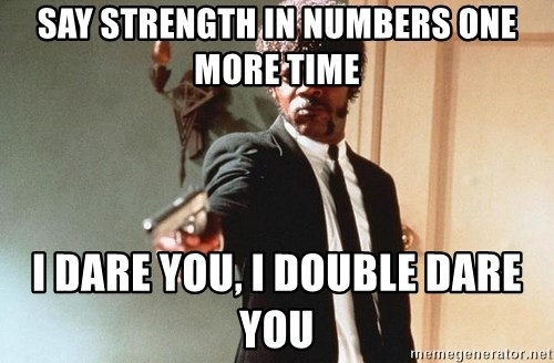 I double dare you - say strength in numbers one more time i dare you, i double dare you