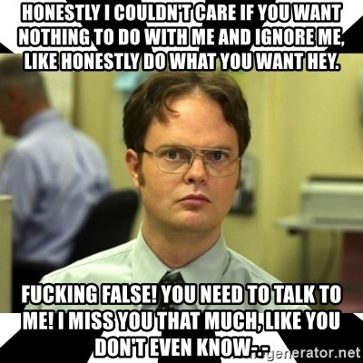 Dwight from the Office - Honestly I couldn't care if you want nothing to do with me and ignore me, like honestly do what you Want hey. FUcking false! You need to talk to me! I miss you that much, like you don't even know-.-