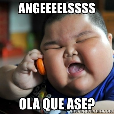 fat chinese kid - ANGEEEELSSSS  OLA QUE ASE?
