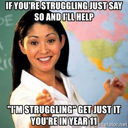 """Terrible  Teacher - If you're STRUGGLING just say so and I'll help """"I'm STRUGGLING"""" Get just it you're in year 11"""