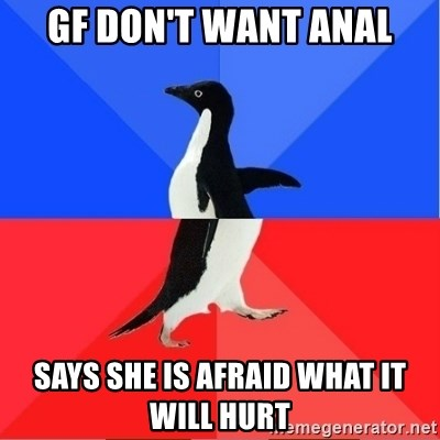 Socially Awkward to Awesome Penguin - GF DON'T WANT ANAL SAYS SHE IS AFRAID WHAT IT WILL HURT