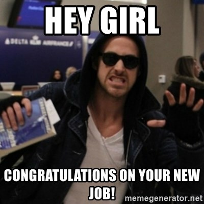 Manarchist Ryan Gosling - Hey girl Congratulations on your new job!
