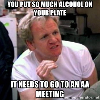 Gordon Ramsay - You put so much alcohol on your plate it needs to go to an aa meeting