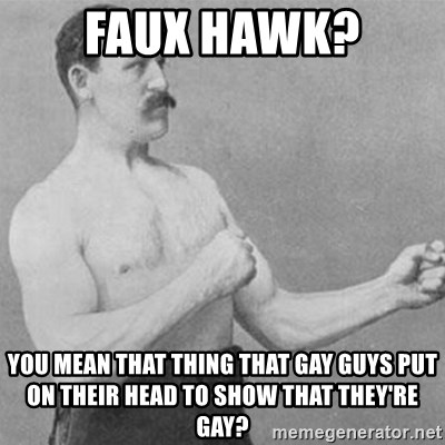 overly manly man - Faux Hawk? You mean that thing that gay guys put on their head to show that they're gay?