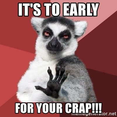 Chill Out Lemur - IT'S TO EARLY  FOR YOUR CRAP!!!