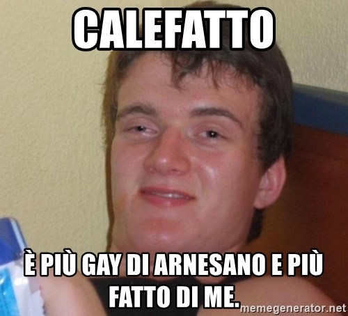 high/drunk guy - CALEFATTO È PIÙ GAY DI ARNESANO E PIÙ FATTO DI ME.