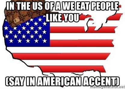 Scumbag America - IN THE US OF A WE EAT PEOPLE LIKE YOU (SAY IN AMERICAN ACCENT)