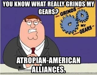 Grinds My Gears Peter Griffin - You know what really grinds my gears? Atropian-American alliances.