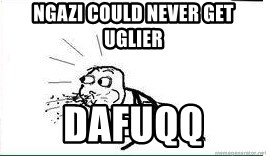 Cereal Guy Spit - NGAZI COULD NEVER GET UGLIER DAFUQQ