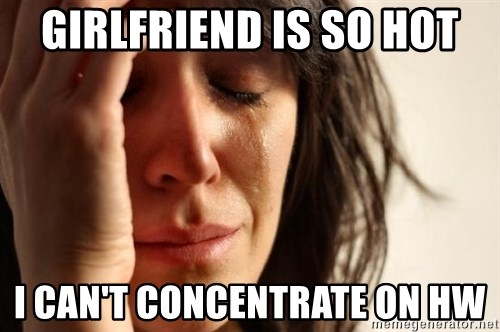 First World Problems - GIRLFRIEND IS SO HOT I CAN'T CONCENTRATE ON HW
