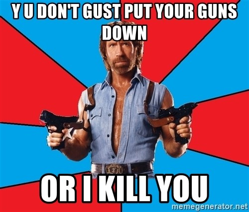 Chuck Norris  - Y U DON'T GUST PUT YOUR GUNS DOWN OR I KILL YOU