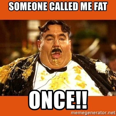 Fat Guy - SOMEONE CALLED ME FAT ONCE!!