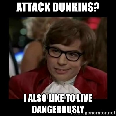 Dangerously Austin Powers - Attack dunkins? I also like to live dangerously