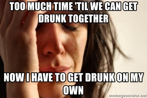 First World Problems - Too much time 'til we can get drunk together now i have to get drunk on my own
