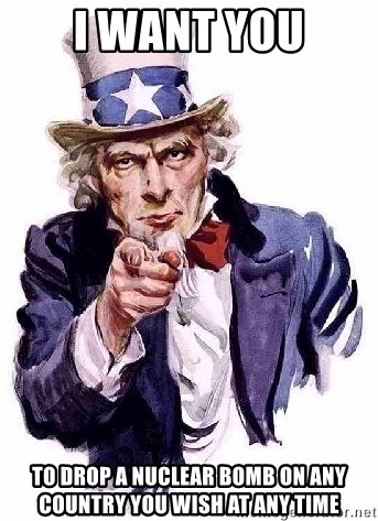 Uncle Sam Says - I waNt you To drOp a nuclear bomb on any country you wish at any time