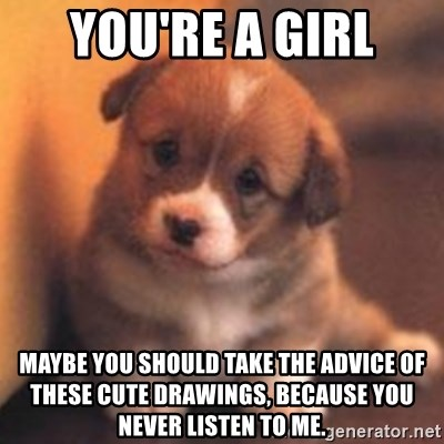 cute puppy - You're a girl maybe you should take the advice of these cute drawings, because you never listen to me.