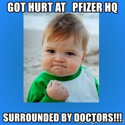 yes baby 2 - got hurt at   pfizer hq surrounded by doctors!!!